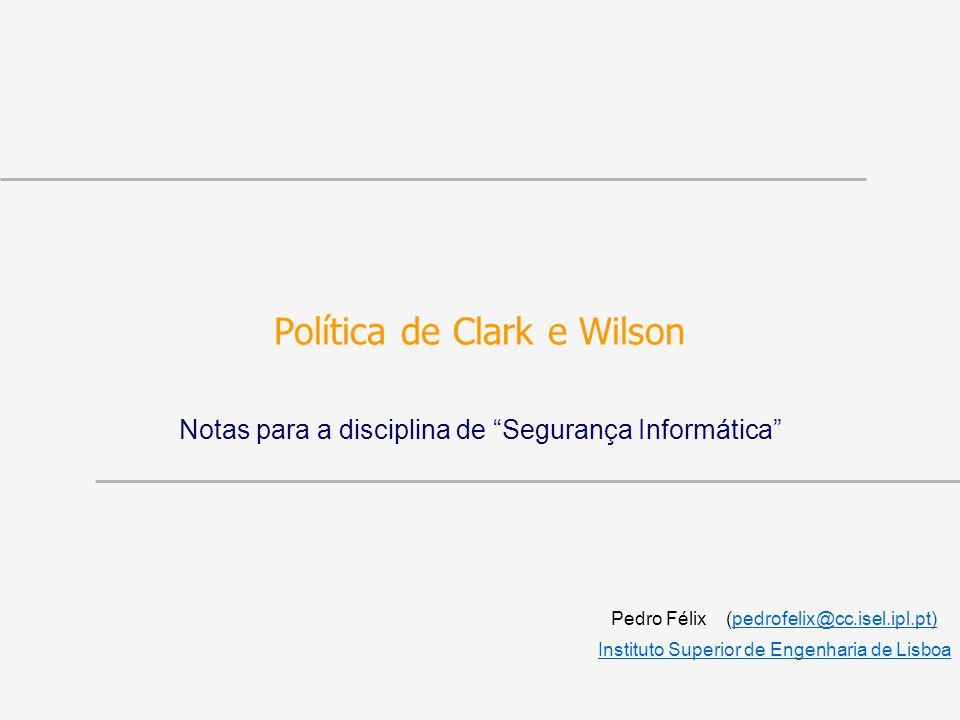 Política de Clark e Wilson Notas para a disciplina de Segurança Informática Pedro Félix (pedrofelix@cc.isel.ipl.pt)pedrofelix@cc.isel.ipl.pt Instituto Superior de Engenharia de Lisboa