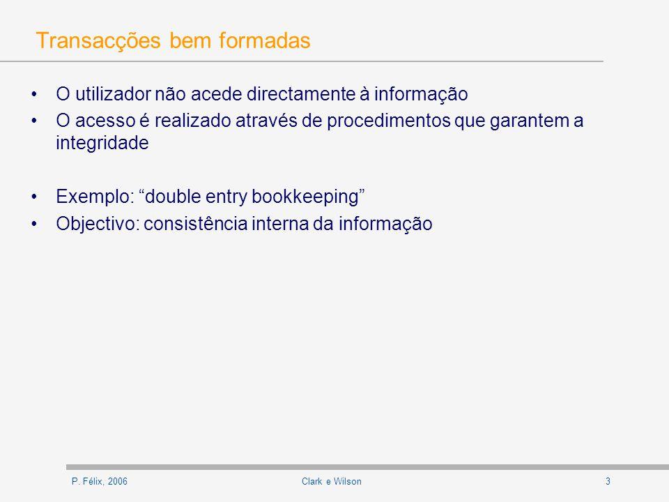 P. Félix, 20063Clark e Wilson Transacções bem formadas O utilizador não acede directamente à informação O acesso é realizado através de procedimentos