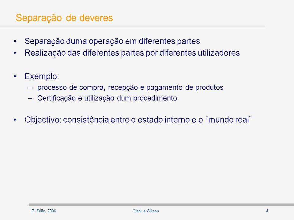 P. Félix, 20064Clark e Wilson Separação de deveres Separação duma operação em diferentes partes Realização das diferentes partes por diferentes utiliz