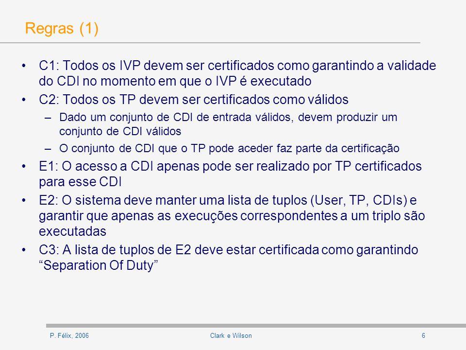 P. Félix, 20066Clark e Wilson Regras (1) C1: Todos os IVP devem ser certificados como garantindo a validade do CDI no momento em que o IVP é executado