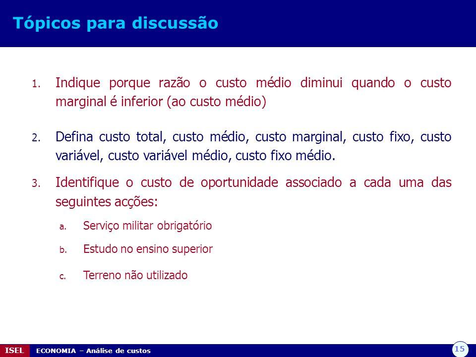 15 ISEL ECONOMIA – Análise de custos Tópicos para discussão 1. Indique porque razão o custo médio diminui quando o custo marginal é inferior (ao custo