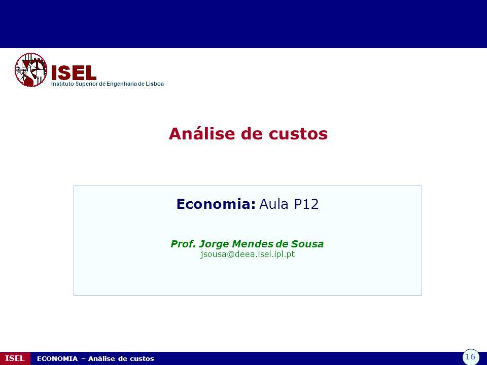 16 ISEL ECONOMIA – Análise de custos Análise de custos Instituto Superior de Engenharia de Lisboa Economia: Aula P12 Prof. Jorge Mendes de Sousa jsous