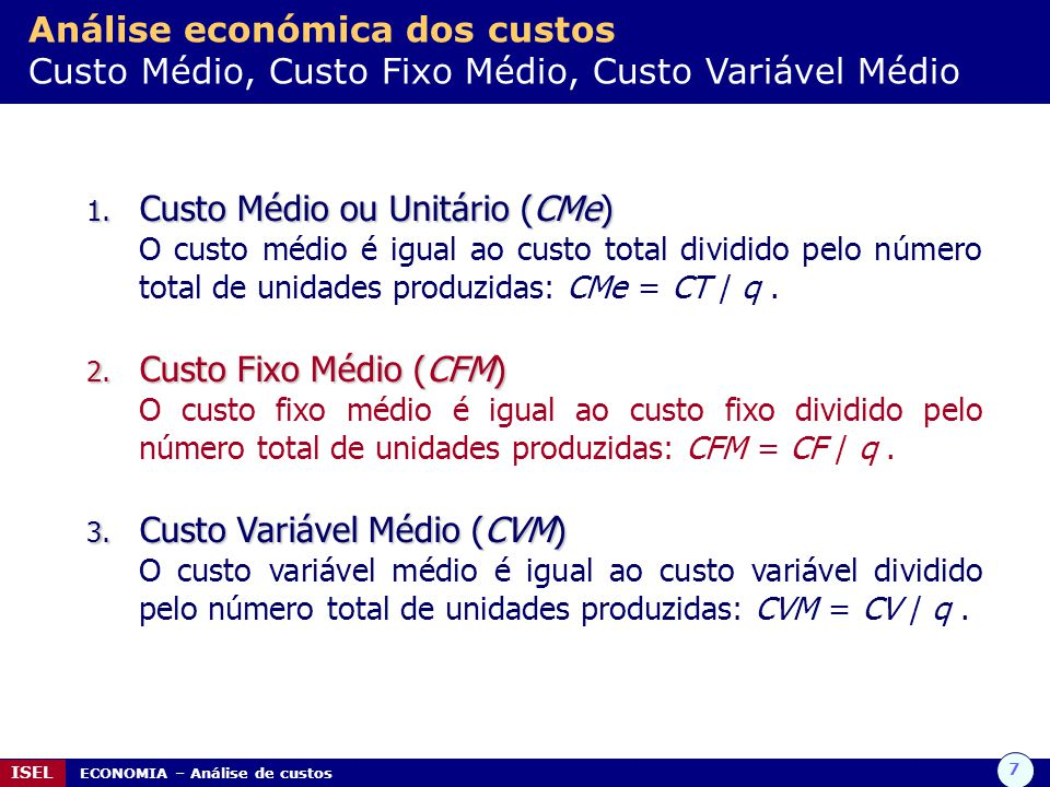 7 ISEL ECONOMIA – Análise de custos Análise económica dos custos Custo Médio, Custo Fixo Médio, Custo Variável Médio 1. Custo Médio ou Unitário (CMe)