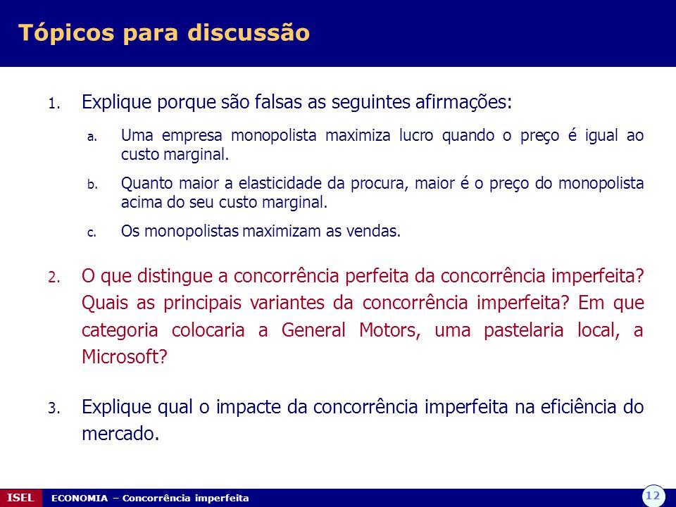 12 ISEL ECONOMIA – Concorrência imperfeita Tópicos para discussão 1. Explique porque são falsas as seguintes afirmações: a. Uma empresa monopolista ma