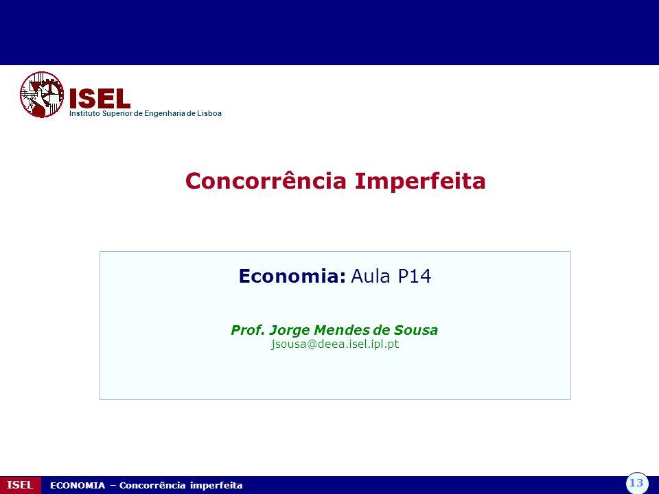 13 ISEL ECONOMIA – Concorrência imperfeita Concorrência Imperfeita Instituto Superior de Engenharia de Lisboa Economia: Aula P14 Prof. Jorge Mendes de