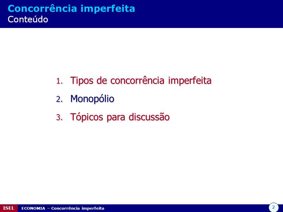 2 ISEL ECONOMIA – Concorrência imperfeita Concorrência imperfeita Conteúdo 1. Tipos de concorrência imperfeita 2. Monopólio 3. Tópicos para discussão