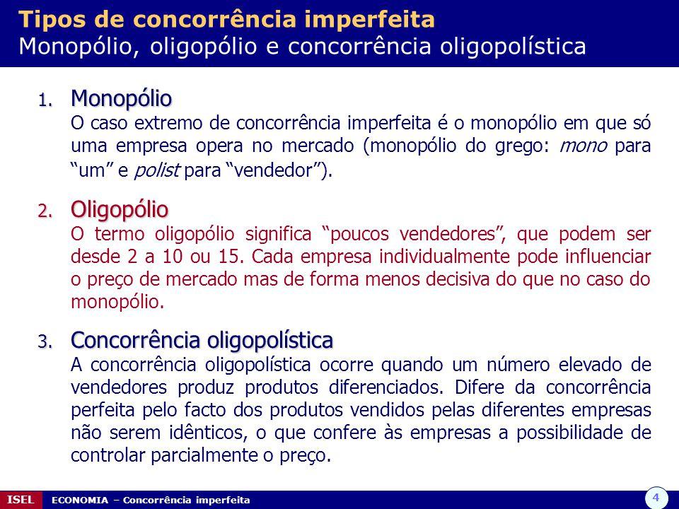 4 ISEL ECONOMIA – Concorrência imperfeita Tipos de concorrência imperfeita Monopólio, oligopólio e concorrência oligopolística 1. Monopólio O caso ext