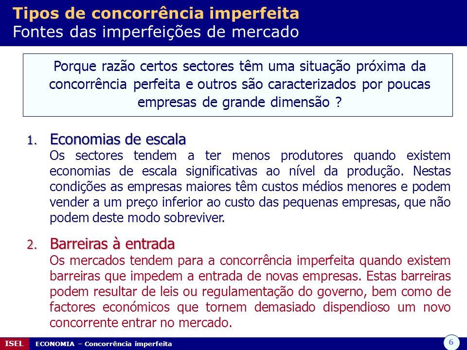 6 ISEL ECONOMIA – Concorrência imperfeita Tipos de concorrência imperfeita Fontes das imperfeições de mercado Porque razão certos sectores têm uma sit