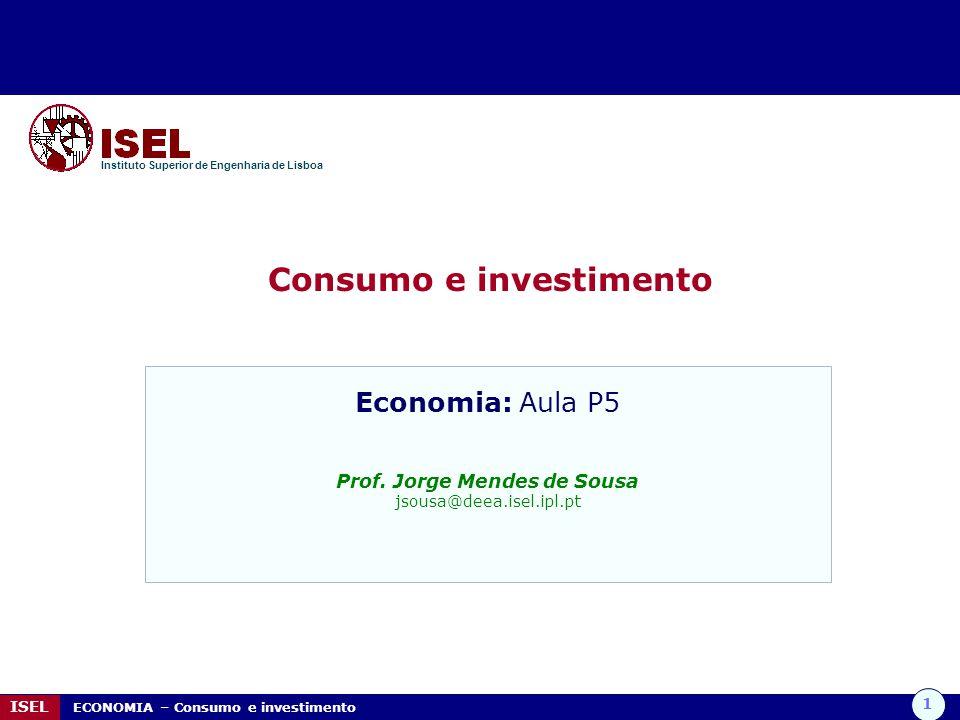 1 ISEL ECONOMIA – Consumo e investimento Consumo e investimento Instituto Superior de Engenharia de Lisboa Economia: Aula P5 Prof. Jorge Mendes de Sou
