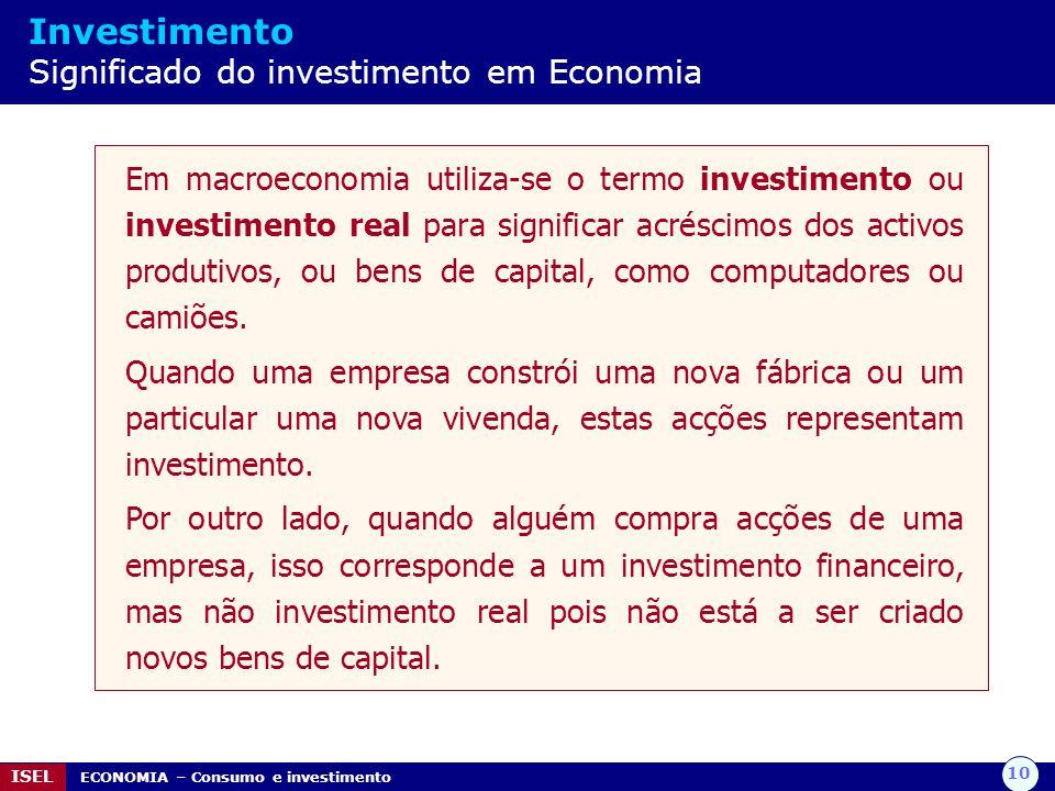 10 ISEL ECONOMIA – Consumo e investimento Investimento Significado do investimento em Economia Em macroeconomia utiliza-se o termo investimento ou investimento real para significar acréscimos dos activos produtivos, ou bens de capital, como computadores ou camiões.