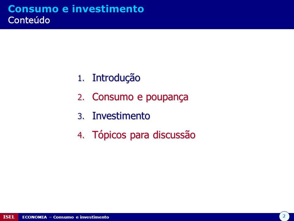 2 ISEL ECONOMIA – Consumo e investimento Consumo e investimento Conteúdo 1. Introdução 2. Consumo e poupança 3. Investimento 4. Tópicos para discussão