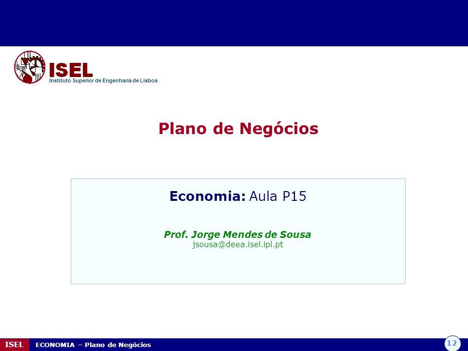 12 ISEL ECONOMIA – Plano de Negócios Plano de Negócios Instituto Superior de Engenharia de Lisboa Economia: Aula P15 Prof. Jorge Mendes de Sousa jsous