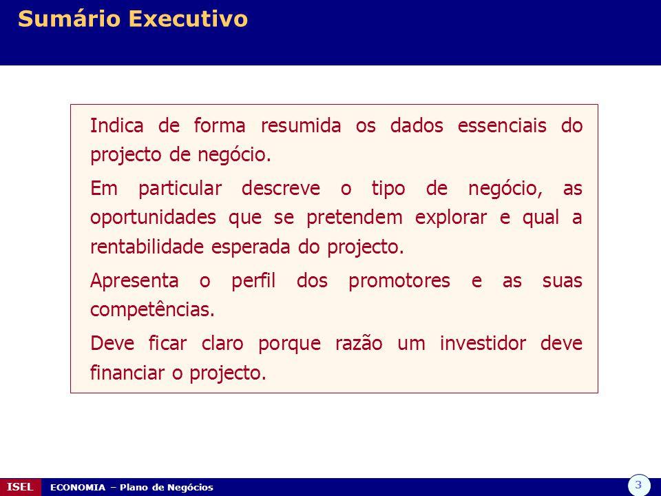 3 ISEL ECONOMIA – Plano de Negócios Sumário Executivo Indica de forma resumida os dados essenciais do projecto de negócio. Em particular descreve o ti