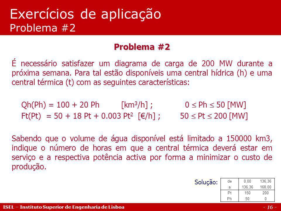 - 17 - ISEL – Instituto Superior de Engenharia de Lisboa Problema #3 Considere que para satisfazer um diagrama de carga de 120 MW durante uma semana têm-se disponíveis uma central hídrica e uma central térmica cujas características são as seguintes: Hídrica: Q h (P h ) = 150 + 12 P h [km 3 /h];0 P h 100 [MW] Térmica: C t (P t ) = 195 + 23,4 P t + 0,0161 P t 2 [/h];40 P t 100 [MW] Efectue a coordenação hidro-térmica sabendo que: a) A energia disponível na central hídrica é de 10.000 MWh b) O volume de água disponível é de 200.000 km 3 Exercícios de aplicação Problema #3