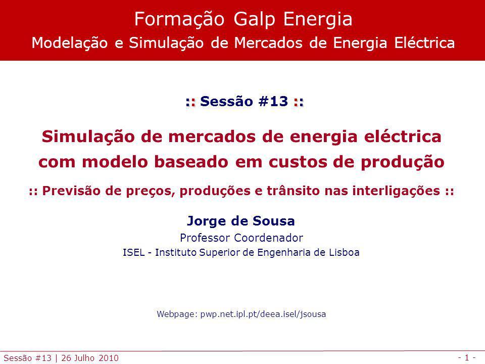 - 1 - Sessão #13 | 26 Julho 2010 :: :: :: Sessão #13 :: Simulação de mercados de energia eléctrica com modelo baseado em custos de produção :: Previsão de preços, produções e trânsito nas interligações :: Jorge de Sousa Professor Coordenador ISEL - Instituto Superior de Engenharia de Lisboa Webpage: pwp.net.ipl.pt/deea.isel/jsousa Formação Galp Energia Modelação e Simulação de Mercados de Energia Eléctrica