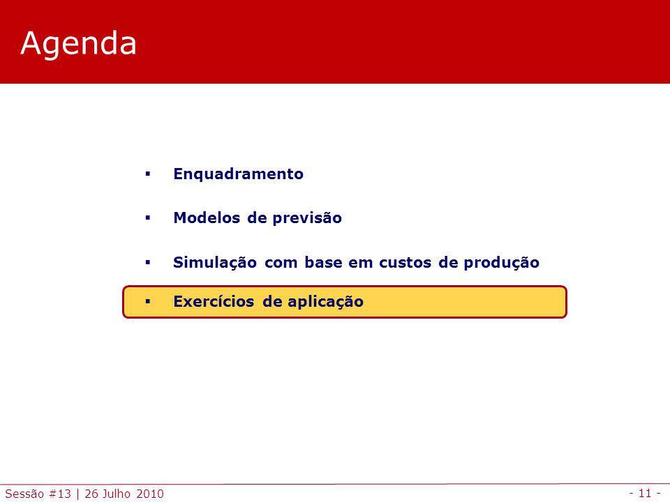 - 11 - Sessão #13 | 26 Julho 2010 Agenda Enquadramento Modelos de previsão Simulação com base em custos de produção Exercícios de aplicação