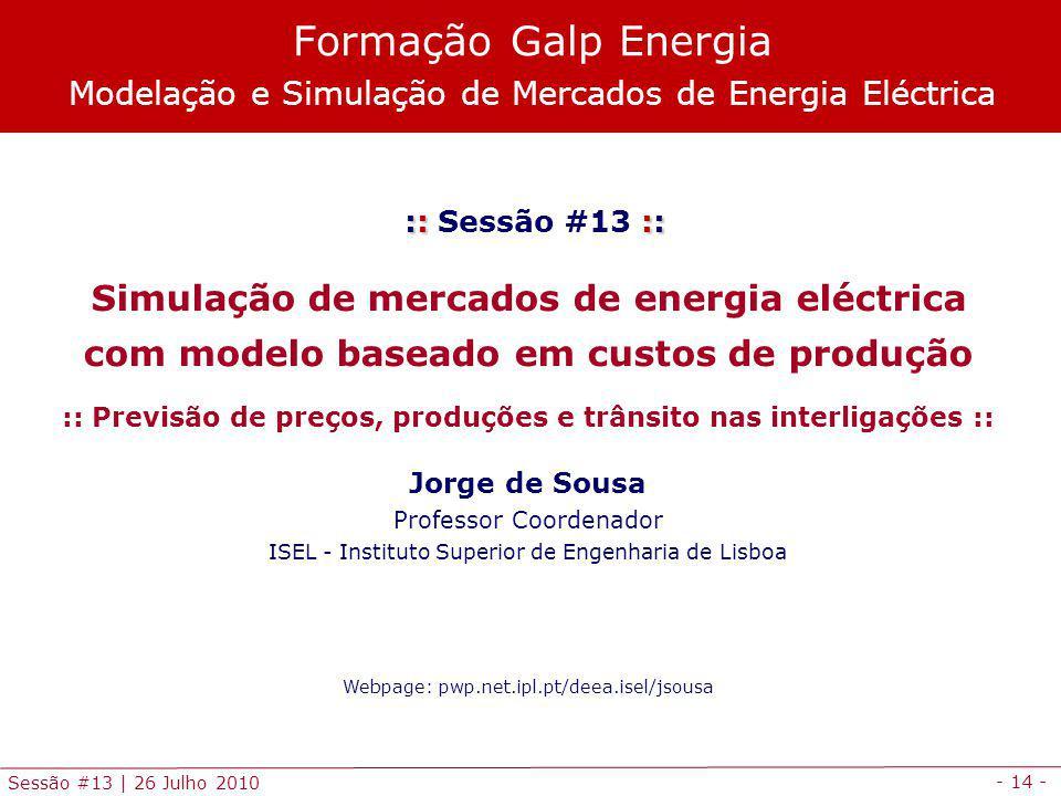 - 14 - Sessão #13 | 26 Julho 2010 :: :: :: Sessão #13 :: Simulação de mercados de energia eléctrica com modelo baseado em custos de produção :: Previsão de preços, produções e trânsito nas interligações :: Jorge de Sousa Professor Coordenador ISEL - Instituto Superior de Engenharia de Lisboa Webpage: pwp.net.ipl.pt/deea.isel/jsousa Formação Galp Energia Modelação e Simulação de Mercados de Energia Eléctrica