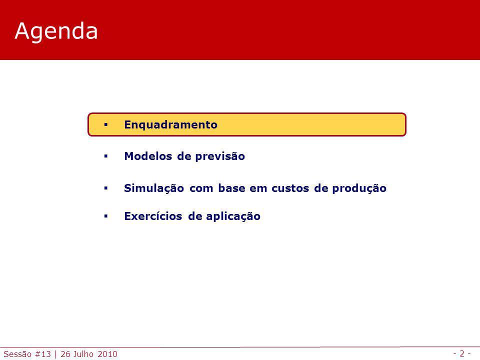 - 2 - Sessão #13 | 26 Julho 2010 Agenda Enquadramento Modelos de previsão Simulação com base em custos de produção Exercícios de aplicação