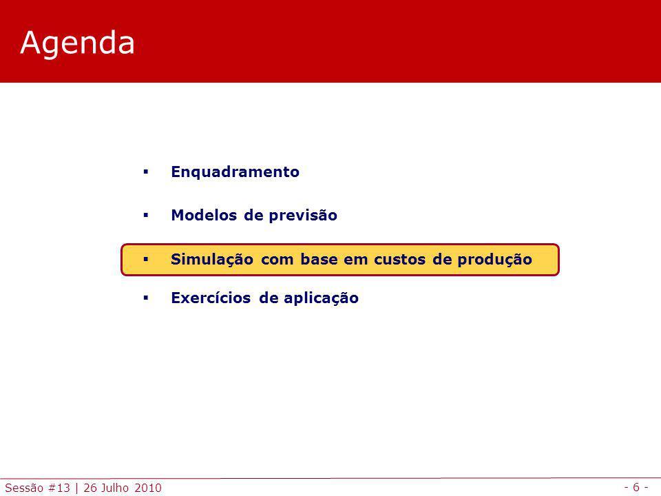 - 6 - Sessão #13 | 26 Julho 2010 Agenda Enquadramento Modelos de previsão Simulação com base em custos de produção Exercícios de aplicação