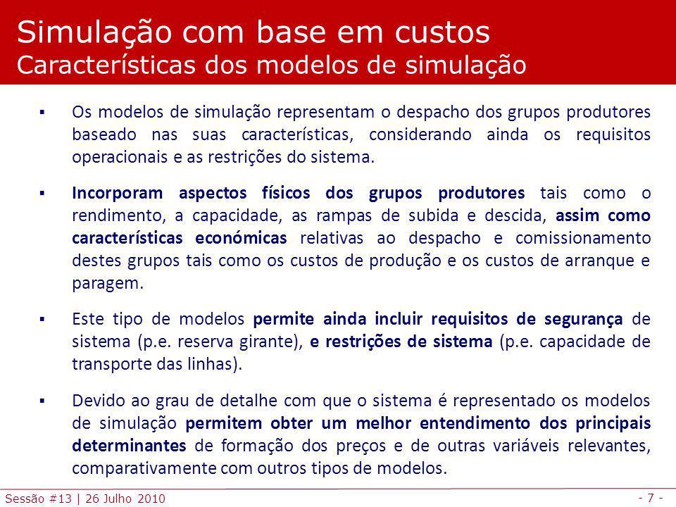 - 7 - Sessão #13 | 26 Julho 2010 Simulação com base em custos Características dos modelos de simulação Os modelos de simulação representam o despacho dos grupos produtores baseado nas suas características, considerando ainda os requisitos operacionais e as restrições do sistema.