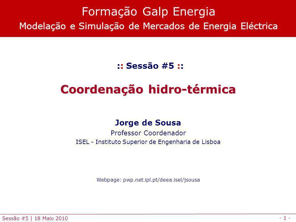 - 1 - Sessão #5 | 18 Maio 2010 :: :: :: Sessão #5 :: Coordenação hidro-térmica Jorge de Sousa Professor Coordenador ISEL - Instituto Superior de Engenharia de Lisboa Webpage: pwp.net.ipl.pt/deea.isel/jsousa Formação Galp Energia Modelação e Simulação de Mercados de Energia Eléctrica
