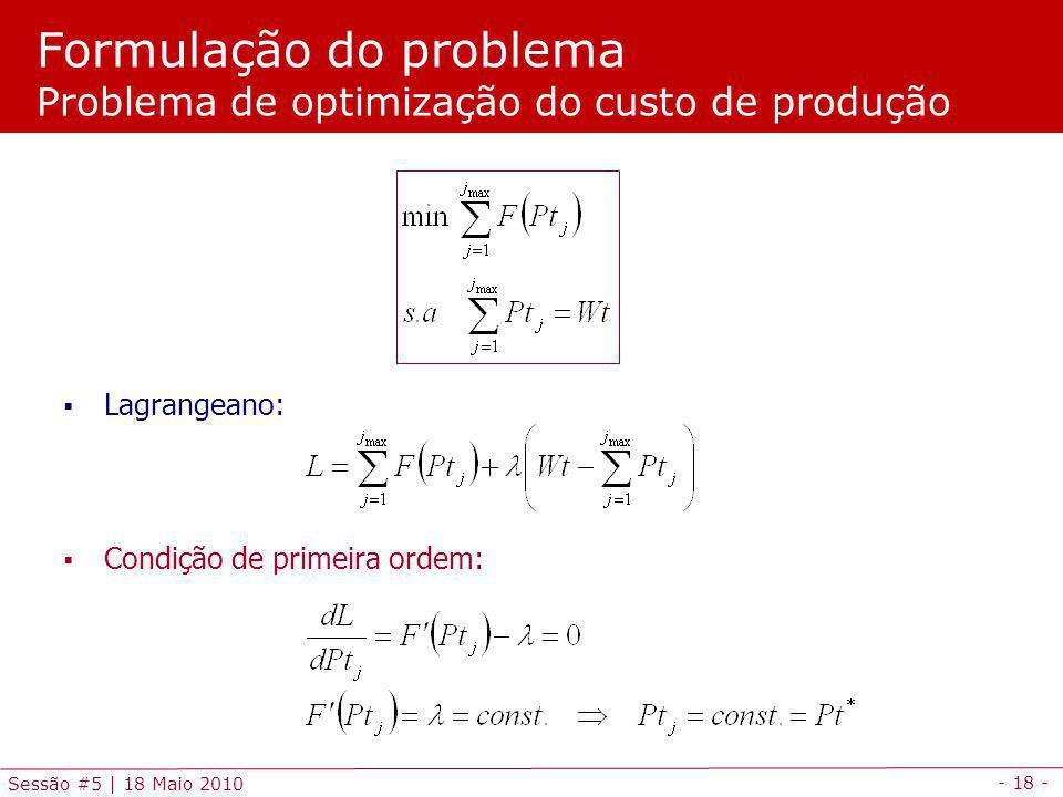 - 18 - Sessão #5 | 18 Maio 2010 Condição de primeira ordem: Lagrangeano: Formulação do problema Problema de optimização do custo de produção