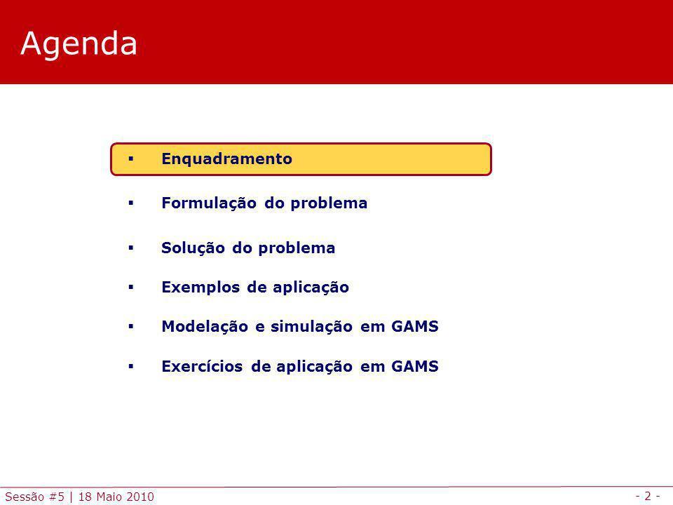 - 2 - Sessão #5 | 18 Maio 2010 Agenda Enquadramento Formulação do problema Solução do problema Exemplos de aplicação Modelação e simulação em GAMS Exercícios de aplicação em GAMS