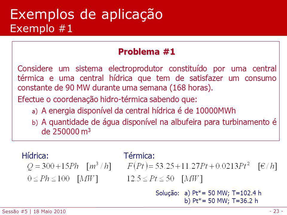 - 23 - Sessão #5 | 18 Maio 2010 Exemplos de aplicação Exemplo #1 Problema #1 Considere um sistema electroprodutor constituído por uma central térmica e uma central hídrica que tem de satisfazer um consumo constante de 90 MW durante uma semana (168 horas).