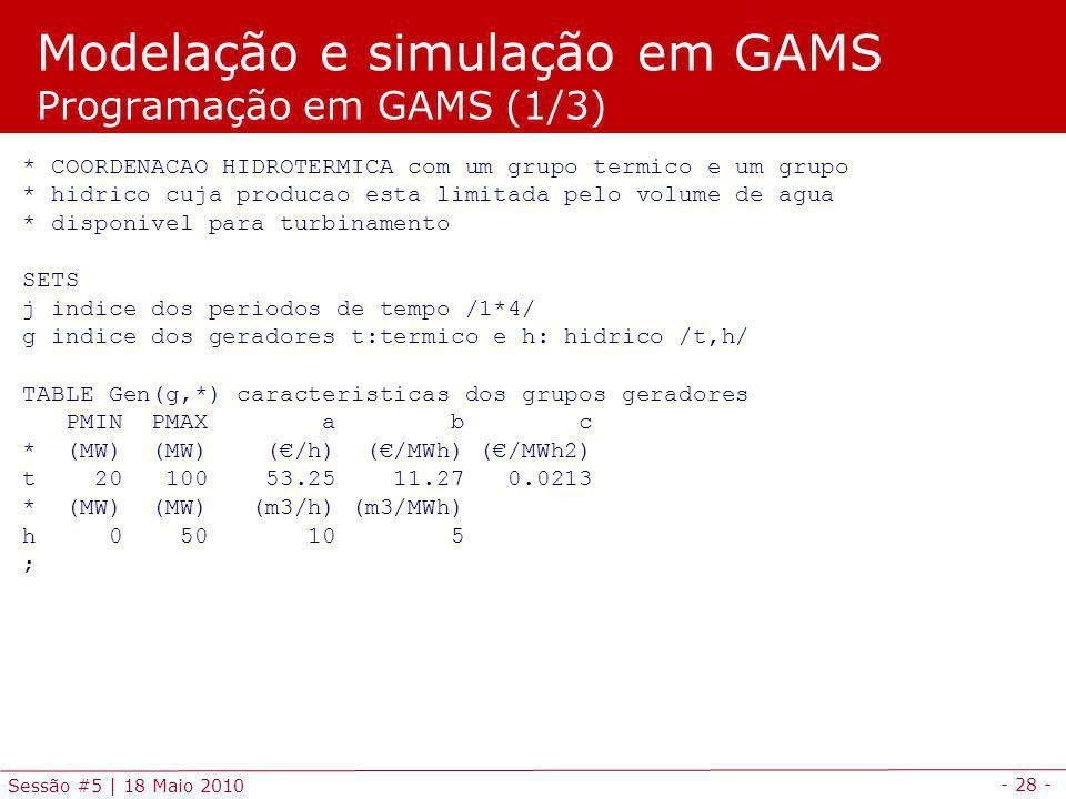 - 28 - Sessão #5 | 18 Maio 2010 * COORDENACAO HIDROTERMICA com um grupo termico e um grupo * hidrico cuja producao esta limitada pelo volume de agua * disponivel para turbinamento SETS j indice dos periodos de tempo /1*4/ g indice dos geradores t:termico e h: hidrico /t,h/ TABLE Gen(g,*) caracteristicas dos grupos geradores PMIN PMAX a b c * (MW) (MW) (/h) (/MWh) (/MWh2) t 20 100 53.25 11.27 0.0213 * (MW) (MW) (m3/h) (m3/MWh) h 0 50 10 5 ; Modelação e simulação em GAMS Programação em GAMS (1/3)