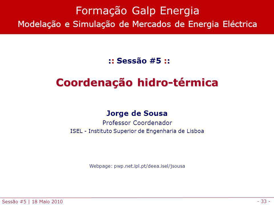 - 33 - Sessão #5 | 18 Maio 2010 :: :: :: Sessão #5 :: Coordenação hidro-térmica Jorge de Sousa Professor Coordenador ISEL - Instituto Superior de Engenharia de Lisboa Webpage: pwp.net.ipl.pt/deea.isel/jsousa Formação Galp Energia Modelação e Simulação de Mercados de Energia Eléctrica