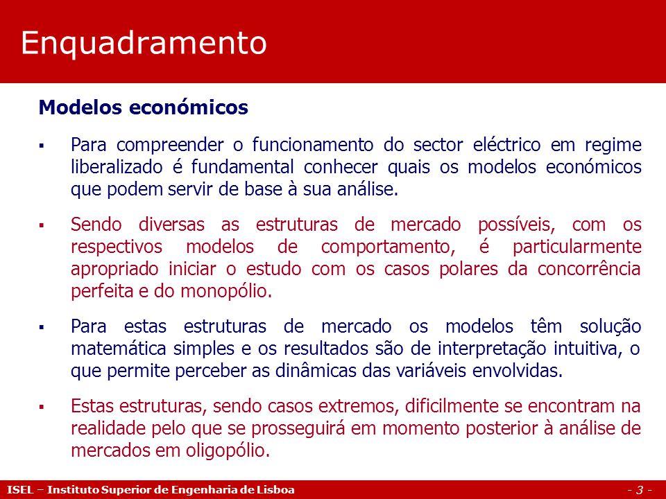 - 3 - Enquadramento ISEL – Instituto Superior de Engenharia de Lisboa Modelos económicos Para compreender o funcionamento do sector eléctrico em regime liberalizado é fundamental conhecer quais os modelos económicos que podem servir de base à sua análise.