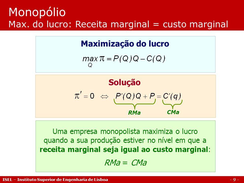 - 10 - Aplicações Monopólio ISEL – Instituto Superior de Engenharia de Lisboa Problema #1 Considere um mercado com uma função de procura inversa dada por P(Q) = 180 - 7 Q, onde P é o preço de mercado e Q a quantidade total procurada.