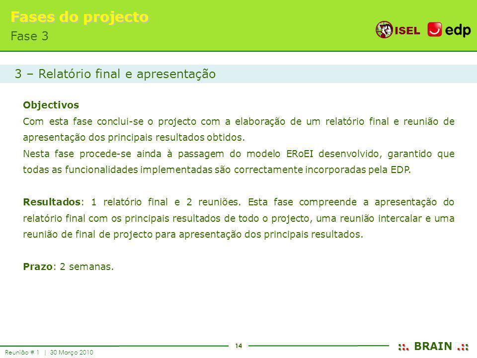 14 ISEL ::..:: ::. BRAIN.:: Reunião # 1 | 30 Março 2010 Fases do projecto Fase 3 Objectivos Com esta fase conclui-se o projecto com a elaboração de um