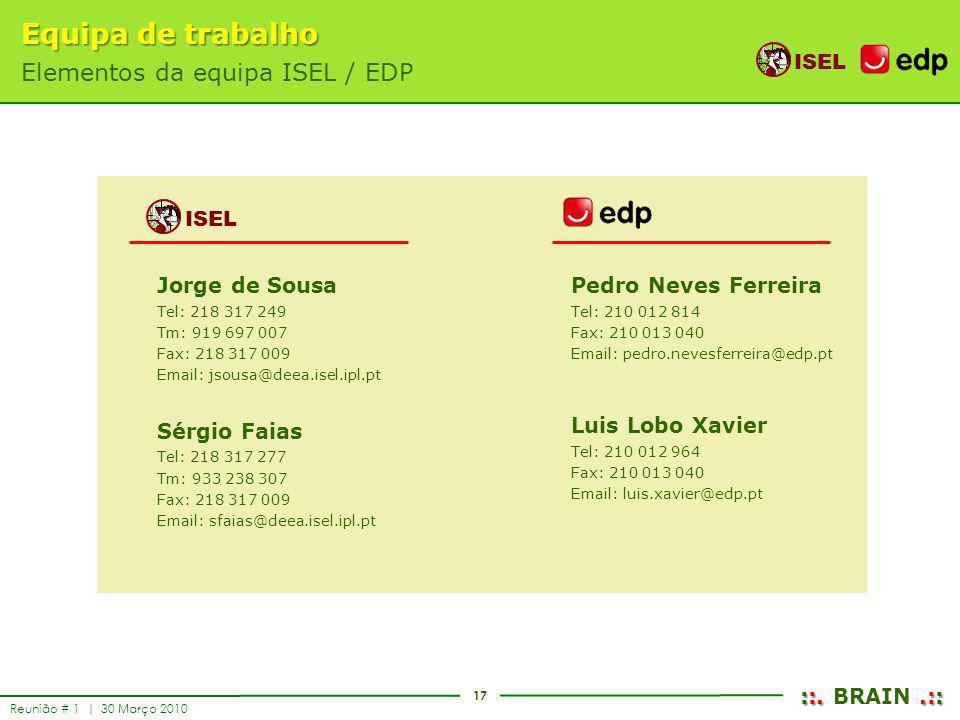 17 ISEL ::..:: ::. BRAIN.:: Reunião # 1 | 30 Março 2010 Equipa de trabalho Elementos da equipa ISEL / EDP ISEL Jorge de Sousa Tel: 218 317 249 Tm: 919