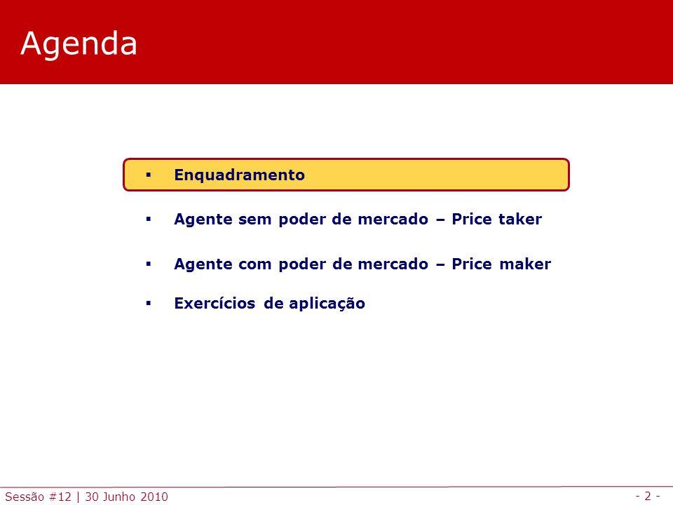 - 2 - Sessão #12 | 30 Junho 2010 Agenda Enquadramento Agente sem poder de mercado – Price taker Agente com poder de mercado – Price maker Exercícios de aplicação