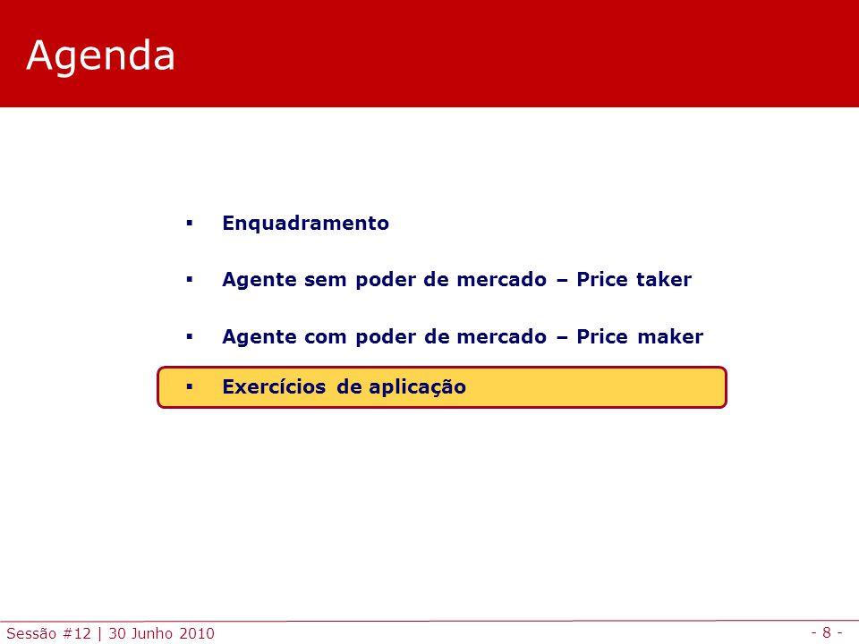 - 8 - Sessão #12 | 30 Junho 2010 Agenda Enquadramento Agente sem poder de mercado – Price taker Agente com poder de mercado – Price maker Exercícios de aplicação