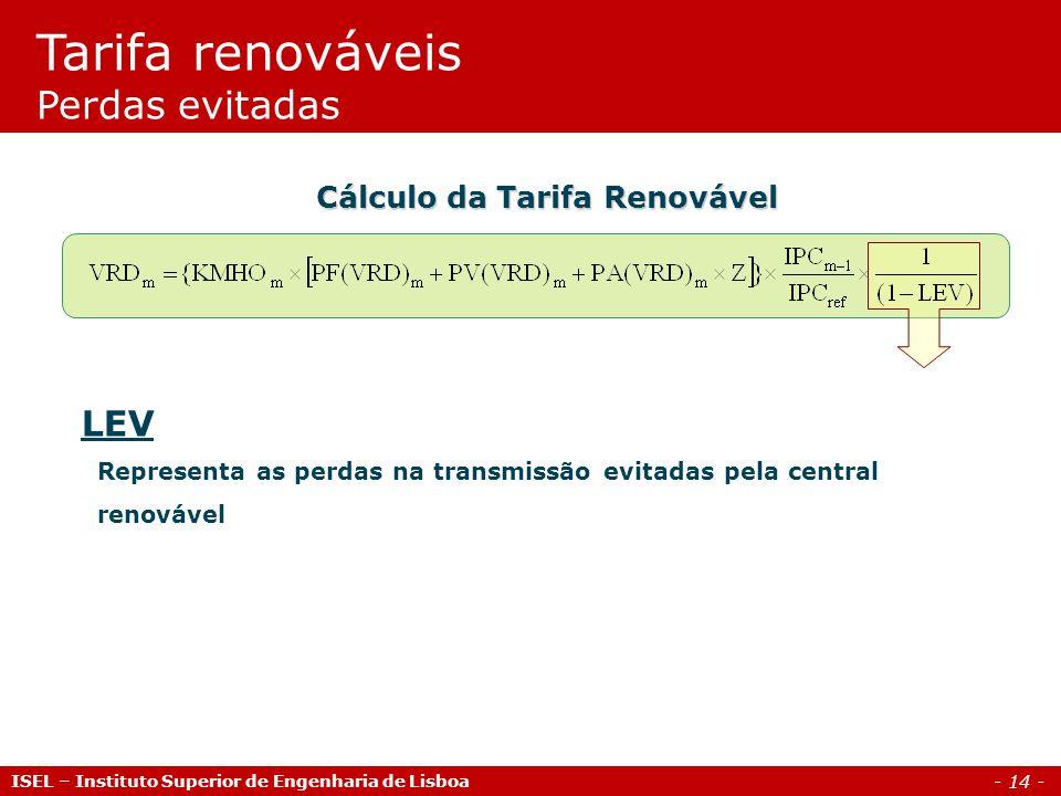 - 14 - LEV Representa as perdas na transmissão evitadas pela central renovável Cálculo da Tarifa Renovável Tarifa renováveis Perdas evitadas ISEL – In