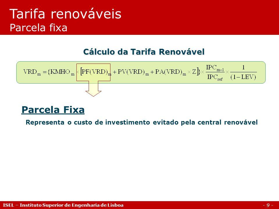 - 9 - Parcela Fixa Representa o custo de investimento evitado pela central renovável Cálculo da Tarifa Renovável Tarifa renováveis Parcela fixa ISEL –