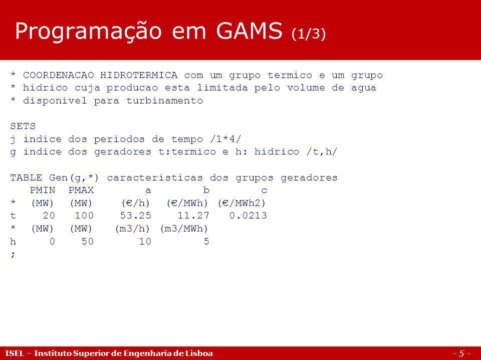 - 6 - ISEL – Instituto Superior de Engenharia de Lisboa TABLE Load(j,*) diagrama de carga D * Carga * (MW) 1 70 2 80 3 90 4 50 ; SCALAR Vh volume de agua disponivel para turbinamento /150/; VARIABLES Custo funcao objectivo: custo total de producao P(g,j) potencia do gerador g no periodo t ; POSITIVE VARIABLES P(g,j); Programação em GAMS (2/3)