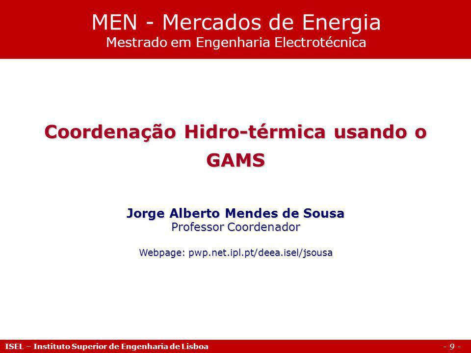 - 9 - ISEL – Instituto Superior de Engenharia de Lisboa Coordenação Hidro-térmica usando o GAMS Jorge Alberto Mendes de Sousa Professor Coordenador Webpage: pwp.net.ipl.pt/deea.isel/jsousa MEN - Mercados de Energia Mestrado em Engenharia Electrotécnica