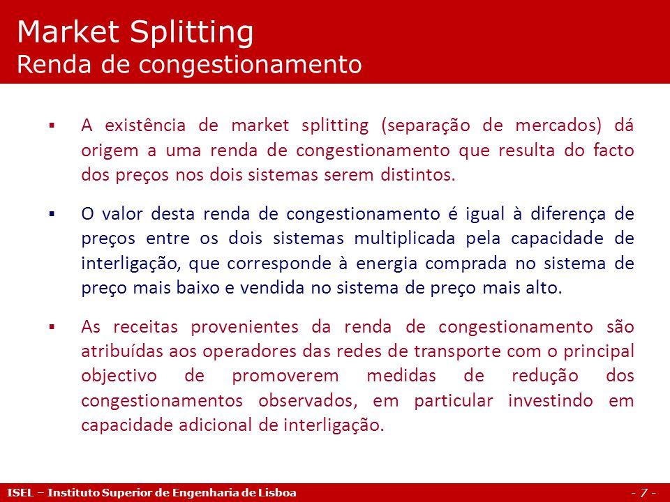 - 7 - ISEL – Instituto Superior de Engenharia de Lisboa A existência de market splitting (separação de mercados) dá origem a uma renda de congestionamento que resulta do facto dos preços nos dois sistemas serem distintos.
