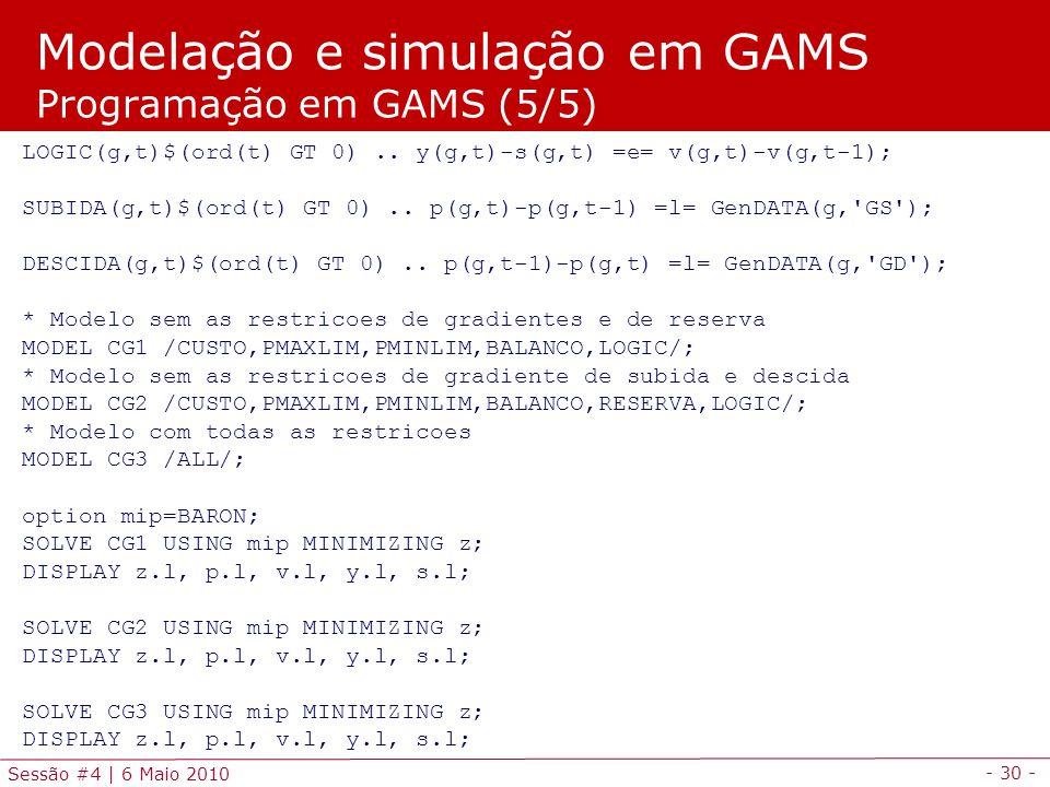 - 30 - Sessão #4 | 6 Maio 2010 LOGIC(g,t)$(ord(t) GT 0).. y(g,t)-s(g,t) =e= v(g,t)-v(g,t-1); SUBIDA(g,t)$(ord(t) GT 0).. p(g,t)-p(g,t-1) =l= GenDATA(g