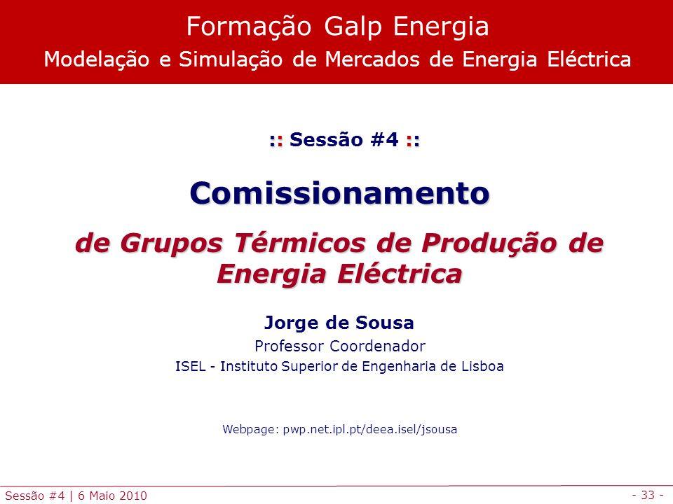 - 33 - Sessão #4 | 6 Maio 2010 :: :: :: Sessão #4 ::Comissionamento de Grupos Térmicos de Produção de Energia Eléctrica Jorge de Sousa Professor Coord