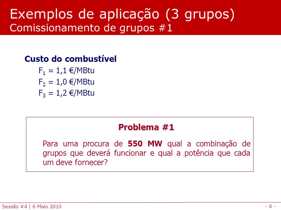 - 6 - Sessão #4 | 6 Maio 2010 Exemplos de aplicação (3 grupos) Comissionamento de grupos #1 Problema #1 Para uma procura de 550 MW qual a combinação d