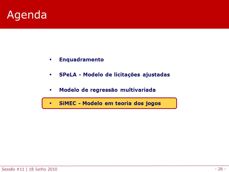 - 26 - Sessão #11 | 18 Junho 2010 Agenda Enquadramento SPeLA - Modelo de licitações ajustadas Modelo de regressão multivariada SiMEC - Modelo em teoria dos jogos