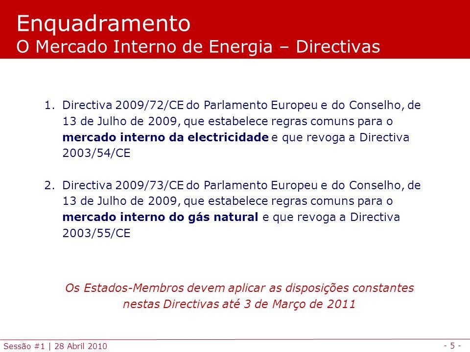 - 5 - Sessão #1 | 28 Abril 2010 Enquadramento O Mercado Interno de Energia – Directivas 1.Directiva 2009/72/CE do Parlamento Europeu e do Conselho, de 13 de Julho de 2009, que estabelece regras comuns para o mercado interno da electricidade e que revoga a Directiva 2003/54/CE 2.Directiva 2009/73/CE do Parlamento Europeu e do Conselho, de 13 de Julho de 2009, que estabelece regras comuns para o mercado interno do gás natural e que revoga a Directiva 2003/55/CE Os Estados-Membros devem aplicar as disposições constantes nestas Directivas até 3 de Março de 2011