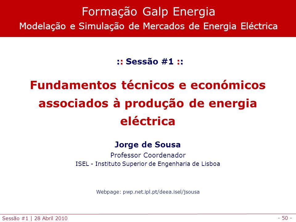 - 50 - Sessão #1 | 28 Abril 2010 :: :: :: Sessão #1 :: Fundamentos técnicos e económicos associados à produção de energia eléctrica Jorge de Sousa Pro