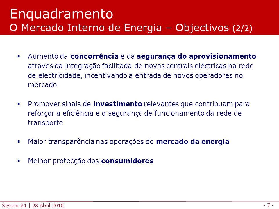 - 7 - Sessão #1 | 28 Abril 2010 Aumento da concorrência e da segurança do aprovisionamento através da integração facilitada de novas centrais eléctricas na rede de electricidade, incentivando a entrada de novos operadores no mercado Promover sinais de investimento relevantes que contribuam para reforçar a eficiência e a segurança de funcionamento da rede de transporte Maior transparência nas operações do mercado da energia Melhor protecção dos consumidores Enquadramento O Mercado Interno de Energia – Objectivos (2/2)