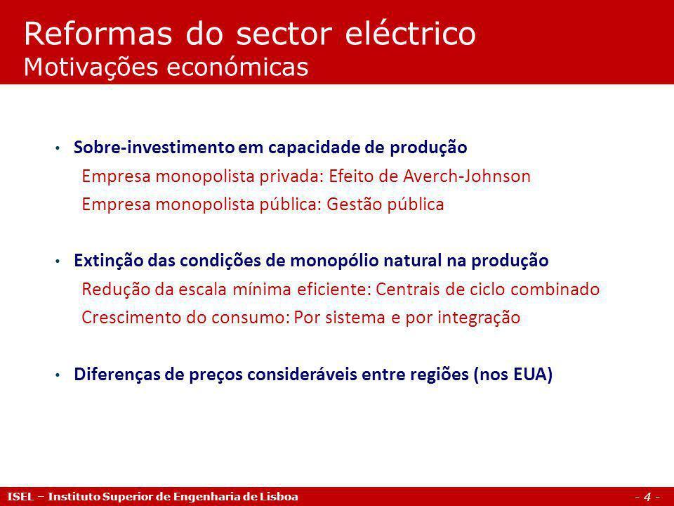 - 5 - ISEL – Instituto Superior de Engenharia de Lisboa Reformas do sector eléctrico Motivações políticas Efeito político da queda do bloco Soviético com implicações na visão económica predominante Programas de privatização No Reino Unido, Chile e Argentina Em Portugal, com a retirada da Constituição da irreversibilidade das nacionalizações e da reforma agrária (1989) Aprofundamento do Mercado Interno Europeu da Electricidade Directivas 96/92/CE, 2003/54/EC e 2009/72/EC (Third Energy Package)