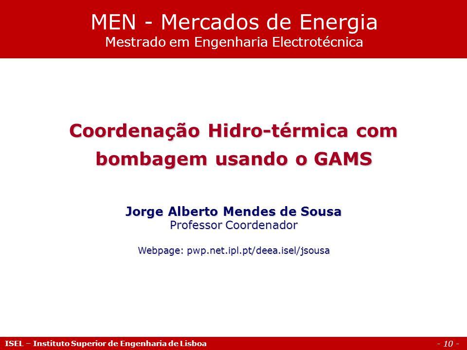 - 10 - ISEL – Instituto Superior de Engenharia de Lisboa Coordenação Hidro-térmica com bombagem usando o GAMS Jorge Alberto Mendes de Sousa Professor